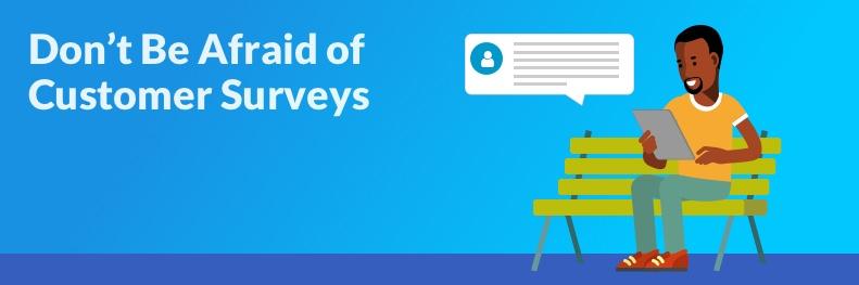 Don't be afraid of customer surveys